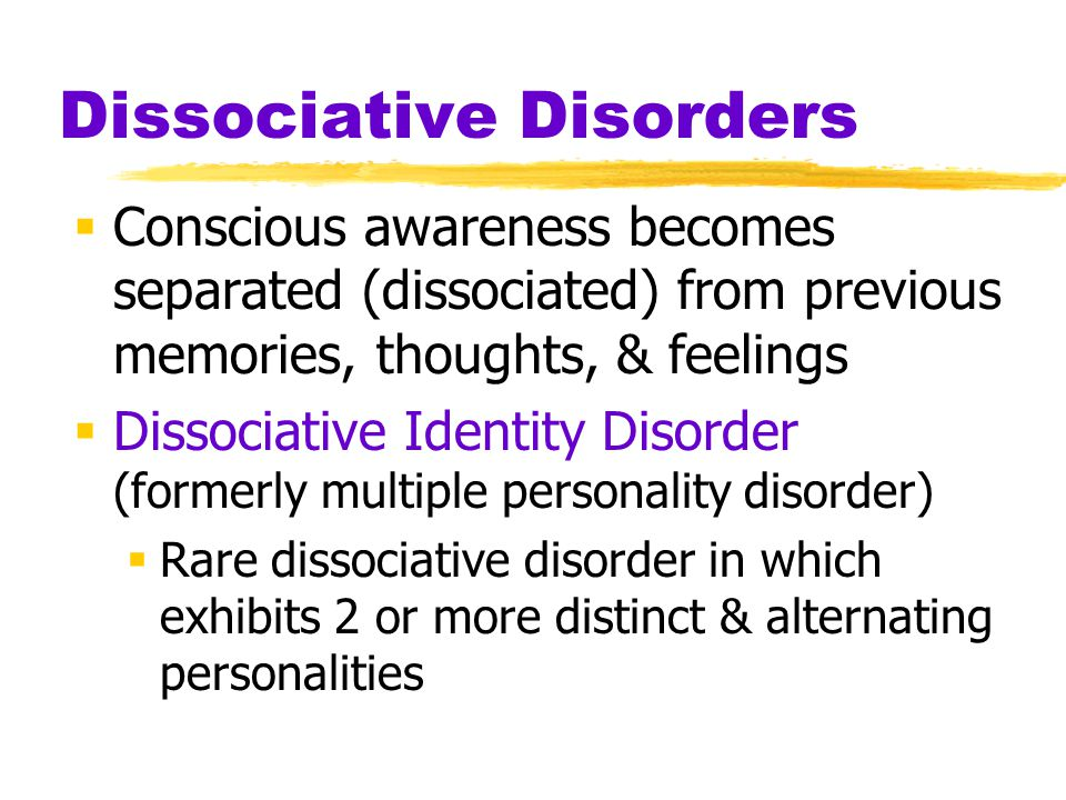 Dissociative Disorders  Conscious awareness becomes separated (dissociated) from previous memories, thoughts, & feelings  Dissociative Identity Disorder (formerly multiple personality disorder)  Rare dissociative disorder in which exhibits 2 or more distinct & alternating personalities