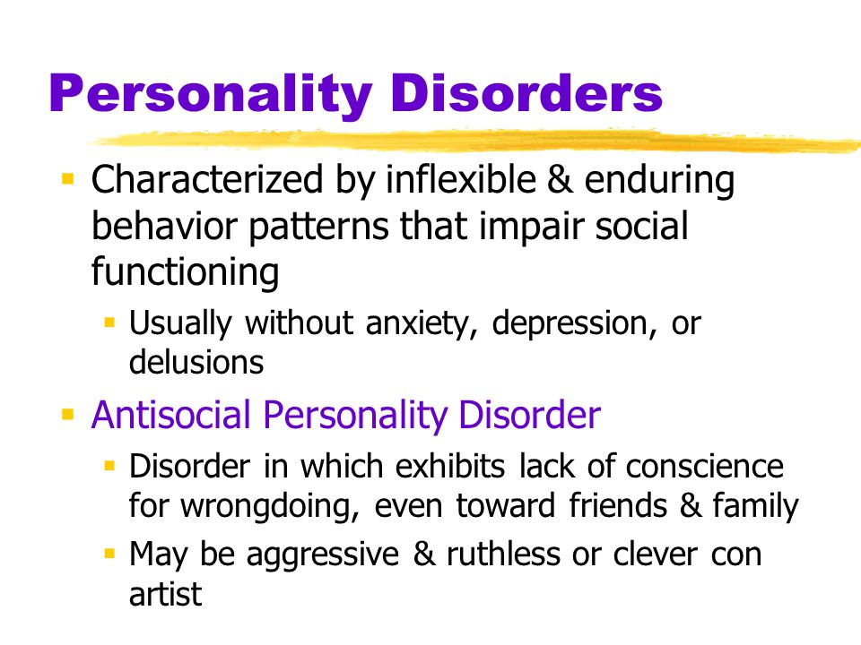 Personality Disorders  Characterized by inflexible & enduring behavior patterns that impair social functioning  Usually without anxiety, depression, or delusions  Antisocial Personality Disorder  Disorder in which exhibits lack of conscience for wrongdoing, even toward friends & family  May be aggressive & ruthless or clever con artist