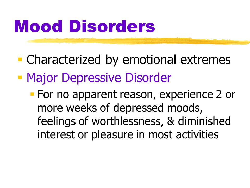 Mood Disorders  Characterized by emotional extremes  Major Depressive Disorder  For no apparent reason, experience 2 or more weeks of depressed moods, feelings of worthlessness, & diminished interest or pleasure in most activities