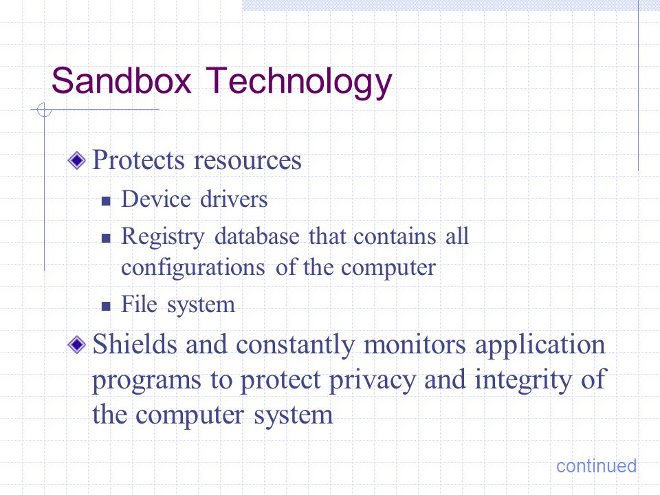 Sandbox Technology Protects resources Device drivers Registry database that contains all configurations of the computer File system Shields and constantly monitors application programs to protect privacy and integrity of the computer system continued