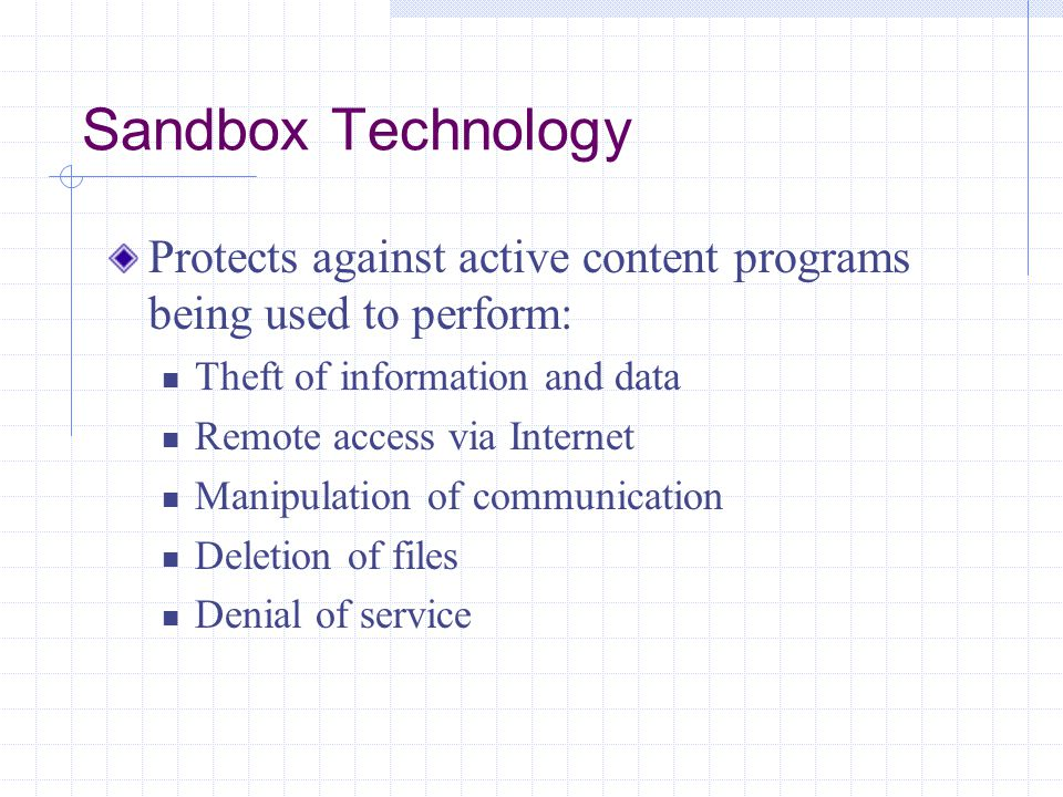 Sandbox Technology Protects against active content programs being used to perform: Theft of information and data Remote access via Internet Manipulation of communication Deletion of files Denial of service