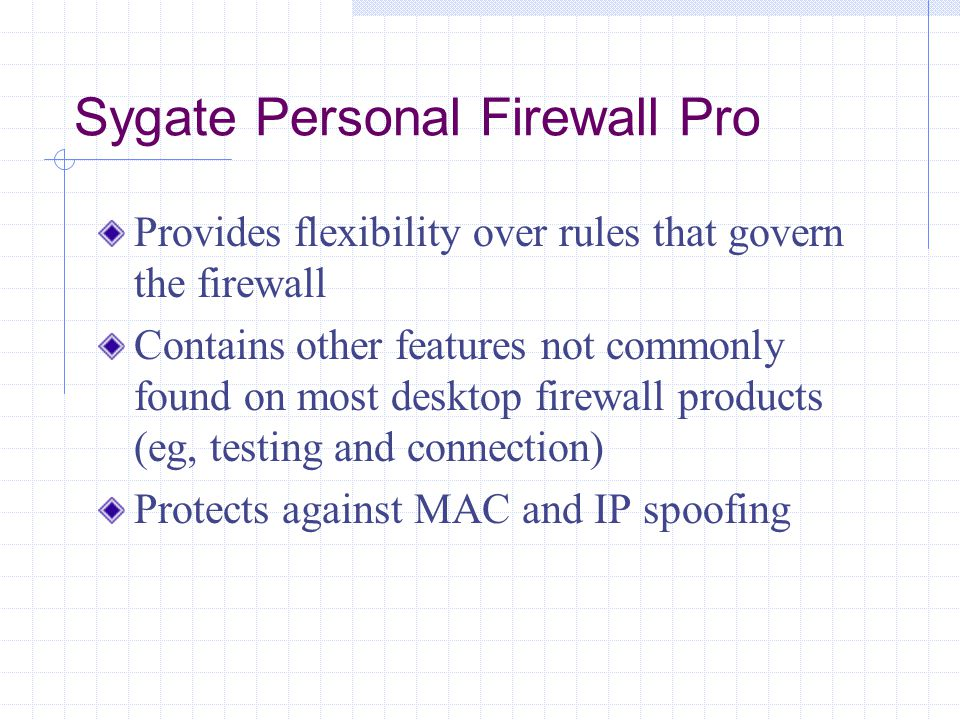 Provides flexibility over rules that govern the firewall Contains other features not commonly found on most desktop firewall products (eg, testing and connection) Protects against MAC and IP spoofing