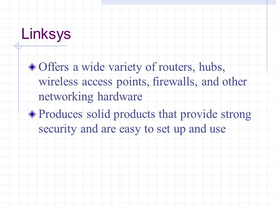 Linksys Offers a wide variety of routers, hubs, wireless access points, firewalls, and other networking hardware Produces solid products that provide strong security and are easy to set up and use