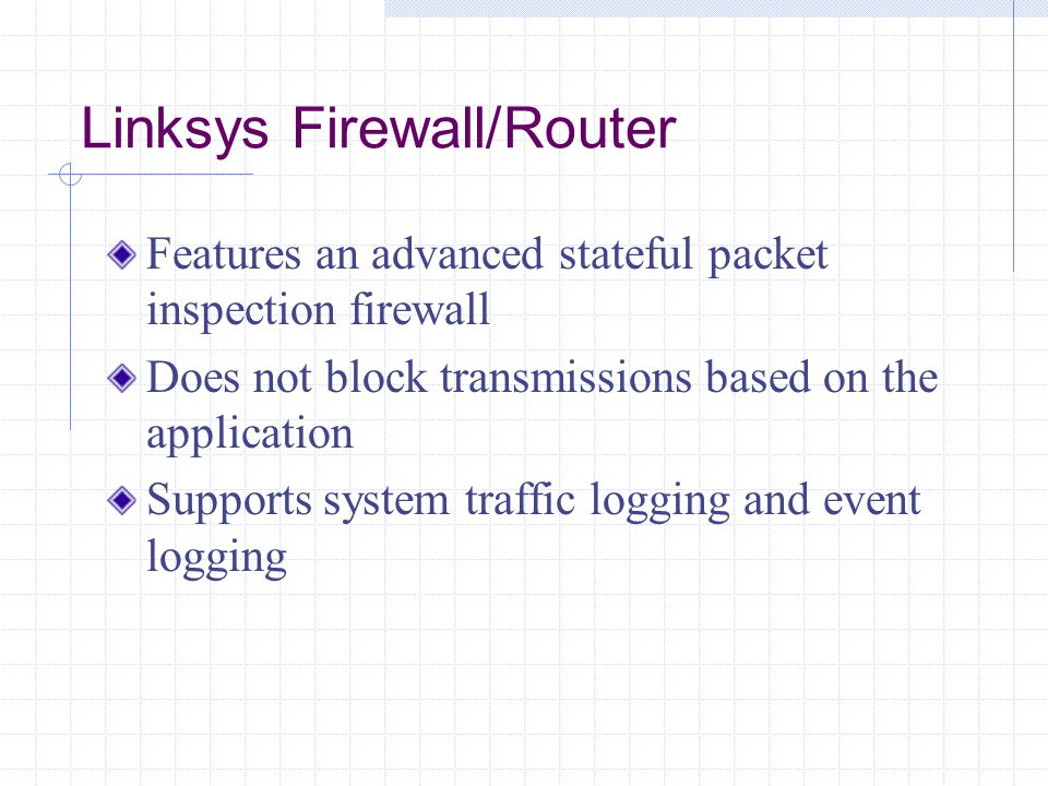 Linksys Firewall/Router Features an advanced stateful packet inspection firewall Does not block transmissions based on the application Supports system traffic logging and event logging