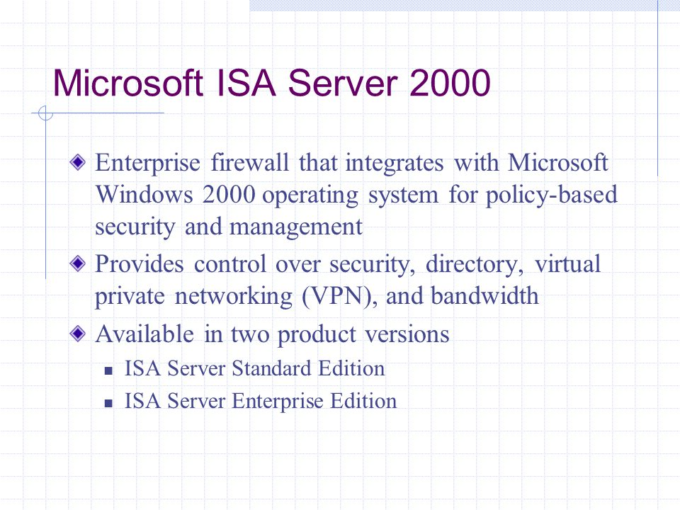 Microsoft ISA Server 2000 Enterprise firewall that integrates with Microsoft Windows 2000 operating system for policy-based security and management Provides control over security, directory, virtual private networking (VPN), and bandwidth Available in two product versions ISA Server Standard Edition ISA Server Enterprise Edition