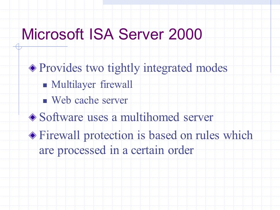 Microsoft ISA Server 2000 Provides two tightly integrated modes Multilayer firewall Web cache server Software uses a multihomed server Firewall protection is based on rules which are processed in a certain order