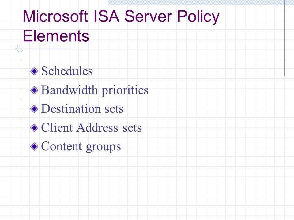 Microsoft ISA Server Policy Elements Schedules Bandwidth priorities Destination sets Client Address sets Content groups