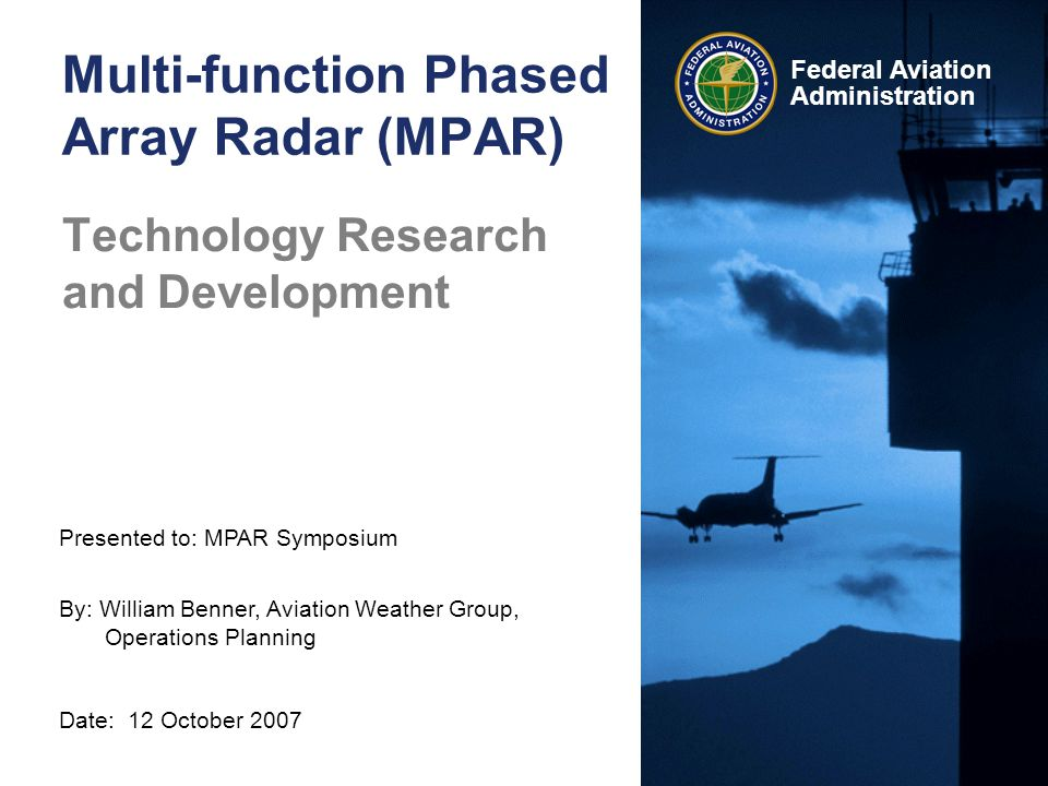Presented to: MPAR Symposium By: William Benner, Aviation Weather Group, Operations Planning Date: 12 October 2007 Federal Aviation Administration Multi-function Phased Array Radar (MPAR) Technology Research and Development
