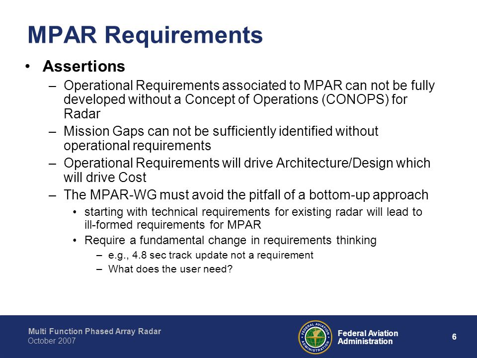 Multi Function Phased Array Radar 6 Federal Aviation Administration October 2007 MPAR Requirements Assertions –Operational Requirements associated to MPAR can not be fully developed without a Concept of Operations (CONOPS) for Radar –Mission Gaps can not be sufficiently identified without operational requirements –Operational Requirements will drive Architecture/Design which will drive Cost –The MPAR-WG must avoid the pitfall of a bottom-up approach starting with technical requirements for existing radar will lead to ill-formed requirements for MPAR Require a fundamental change in requirements thinking –e.g., 4.8 sec track update not a requirement –What does the user need