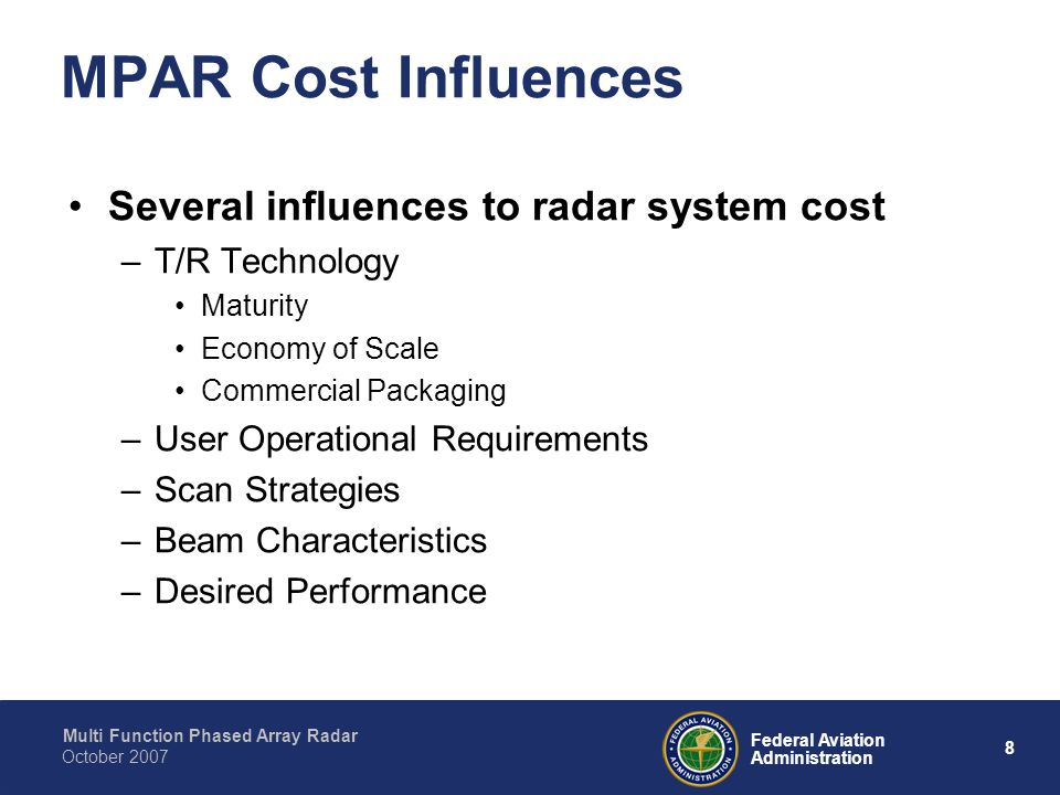 Multi Function Phased Array Radar 8 Federal Aviation Administration October 2007 MPAR Cost Influences Several influences to radar system cost –T/R Technology Maturity Economy of Scale Commercial Packaging –User Operational Requirements –Scan Strategies –Beam Characteristics –Desired Performance