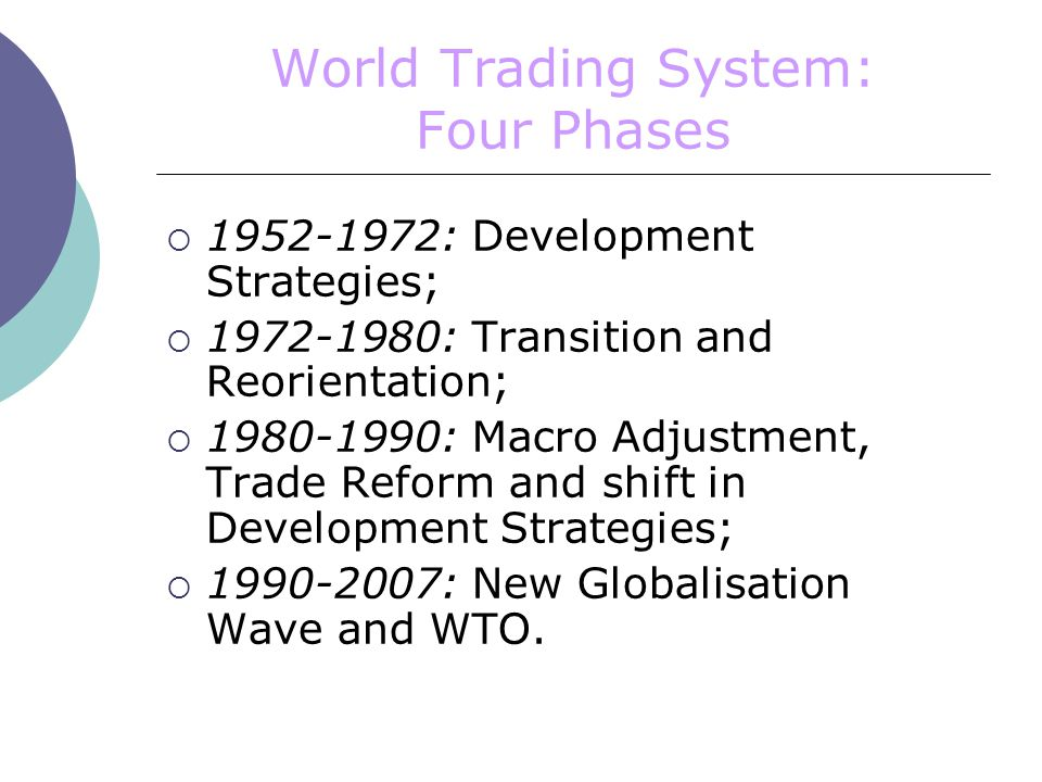World Trading System: Four Phases  : Development Strategies;  : Transition and Reorientation;  : Macro Adjustment, Trade Reform and shift in Development Strategies;  : New Globalisation Wave and WTO.