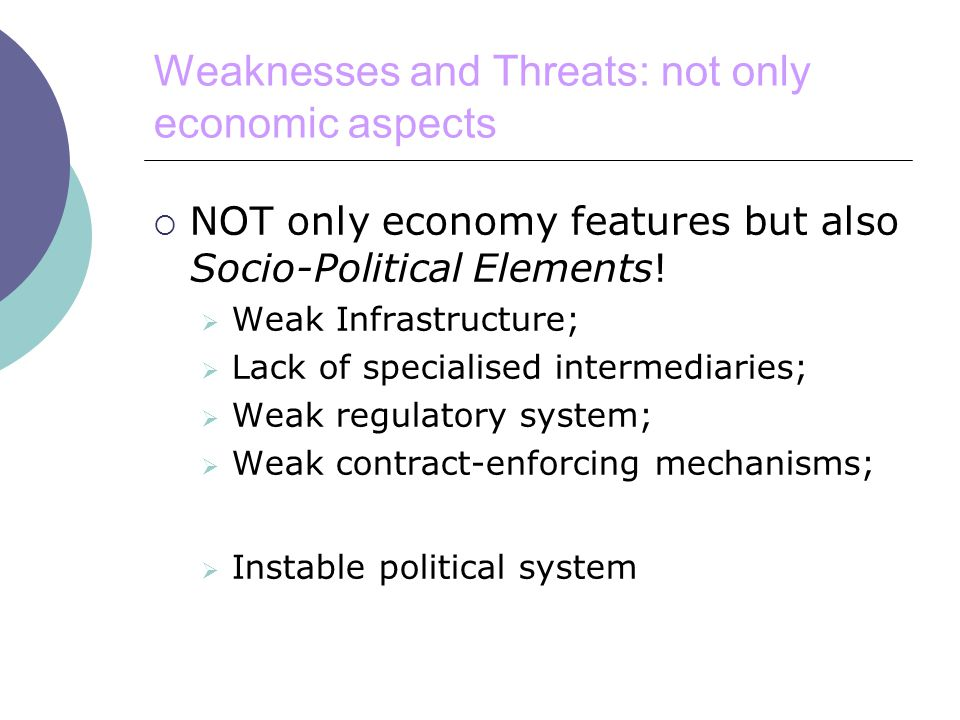 Weaknesses and Threats: not only economic aspects  NOT only economy features but also Socio-Political Elements.