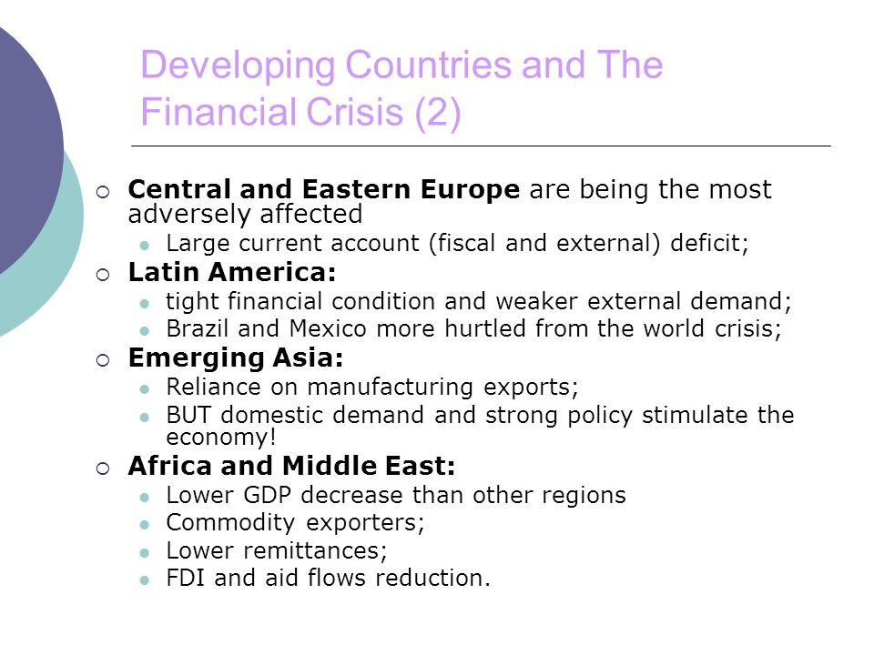 Developing Countries and The Financial Crisis (2)  Central and Eastern Europe are being the most adversely affected Large current account (fiscal and external) deficit;  Latin America: tight financial condition and weaker external demand; Brazil and Mexico more hurtled from the world crisis;  Emerging Asia: Reliance on manufacturing exports; BUT domestic demand and strong policy stimulate the economy.