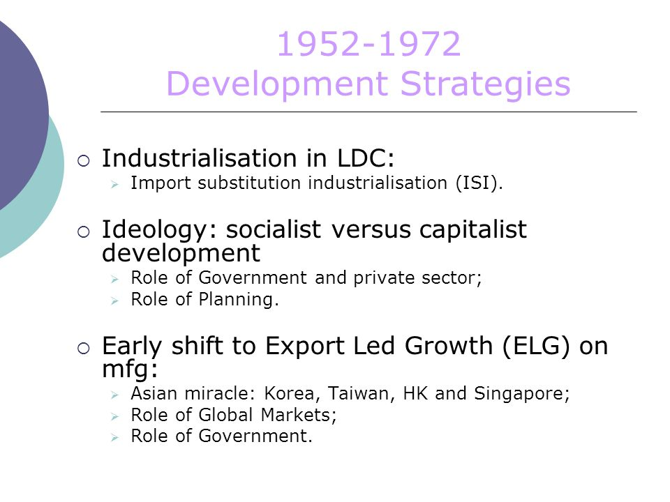 Development Strategies  Industrialisation in LDC:  Import substitution industrialisation (ISI).