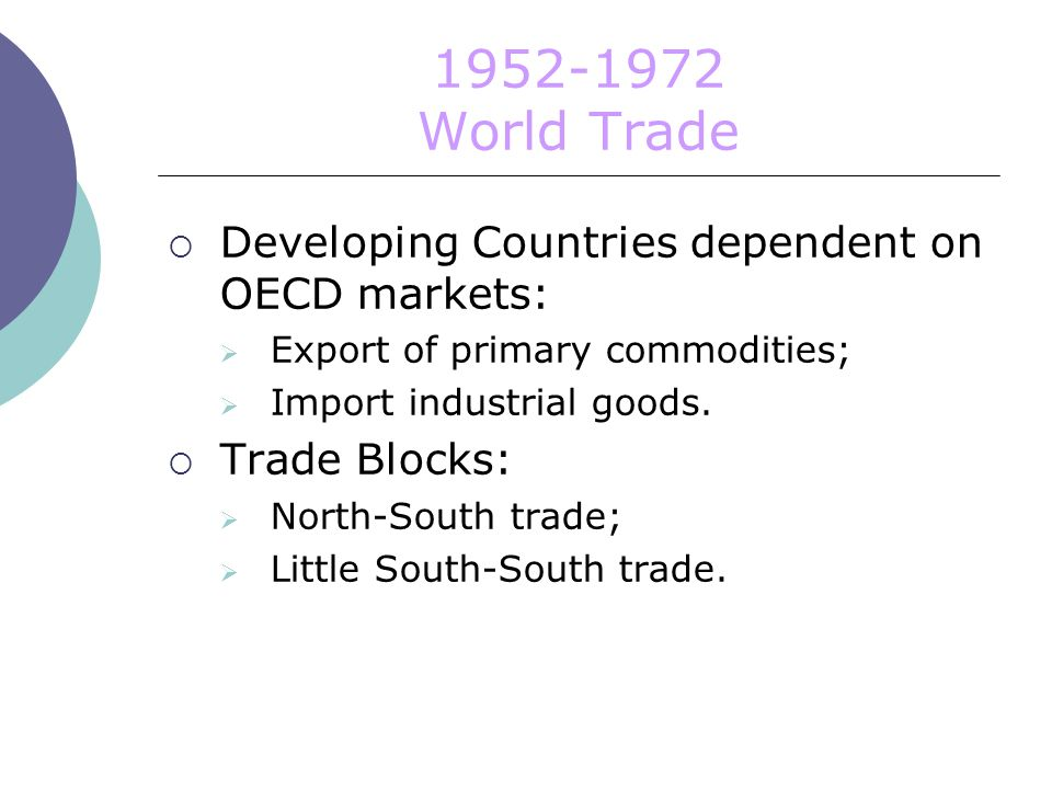World Trade  Developing Countries dependent on OECD markets:  Export of primary commodities;  Import industrial goods.