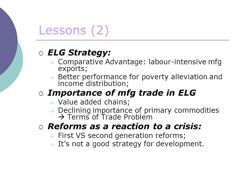 Lessons (2)  ELG Strategy:  Comparative Advantage: labour-intensive mfg exports;  Better performance for poverty alleviation and income distribution;  Importance of mfg trade in ELG  Value added chains;  Declining importance of primary commodities  Terms of Trade Problem  Reforms as a reaction to a crisis:  First VS second generation reforms;  It's not a good strategy for development.