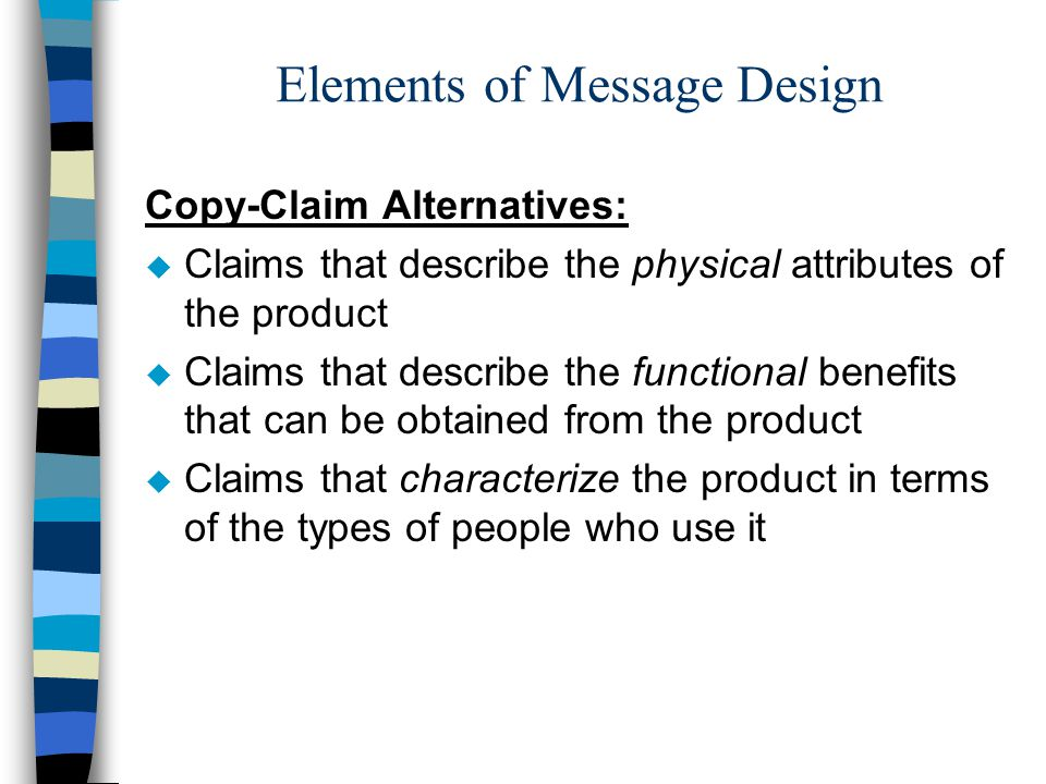 Elements of Message Design Copy-Claim Alternatives: u Claims that describe the physical attributes of the product u Claims that describe the functional benefits that can be obtained from the product u Claims that characterize the product in terms of the types of people who use it