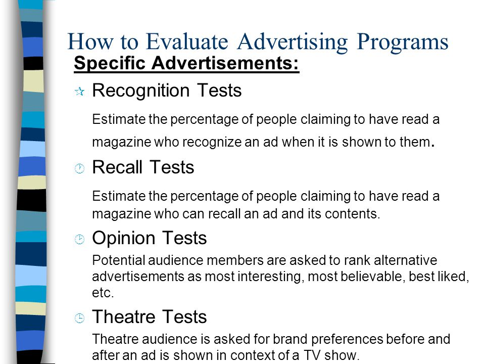 How to Evaluate Advertising Programs Specific Advertisements: ¶ Recognition Tests Estimate the percentage of people claiming to have read a magazine who recognize an ad when it is shown to them.