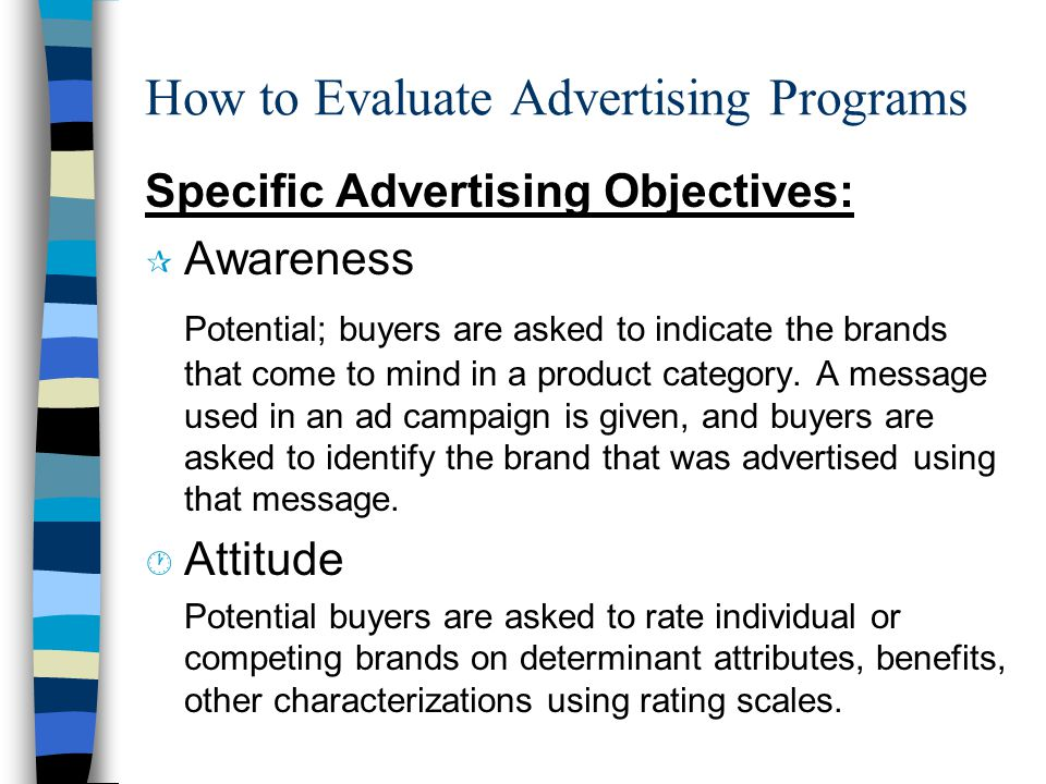How to Evaluate Advertising Programs Specific Advertising Objectives: ¶ Awareness Potential; buyers are asked to indicate the brands that come to mind in a product category.