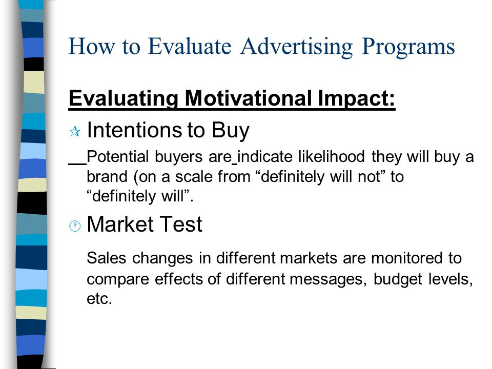 How to Evaluate Advertising Programs Evaluating Motivational Impact: ¶ Intentions to Buy Potential buyers are indicate likelihood they will buy a brand (on a scale from definitely will not to definitely will .