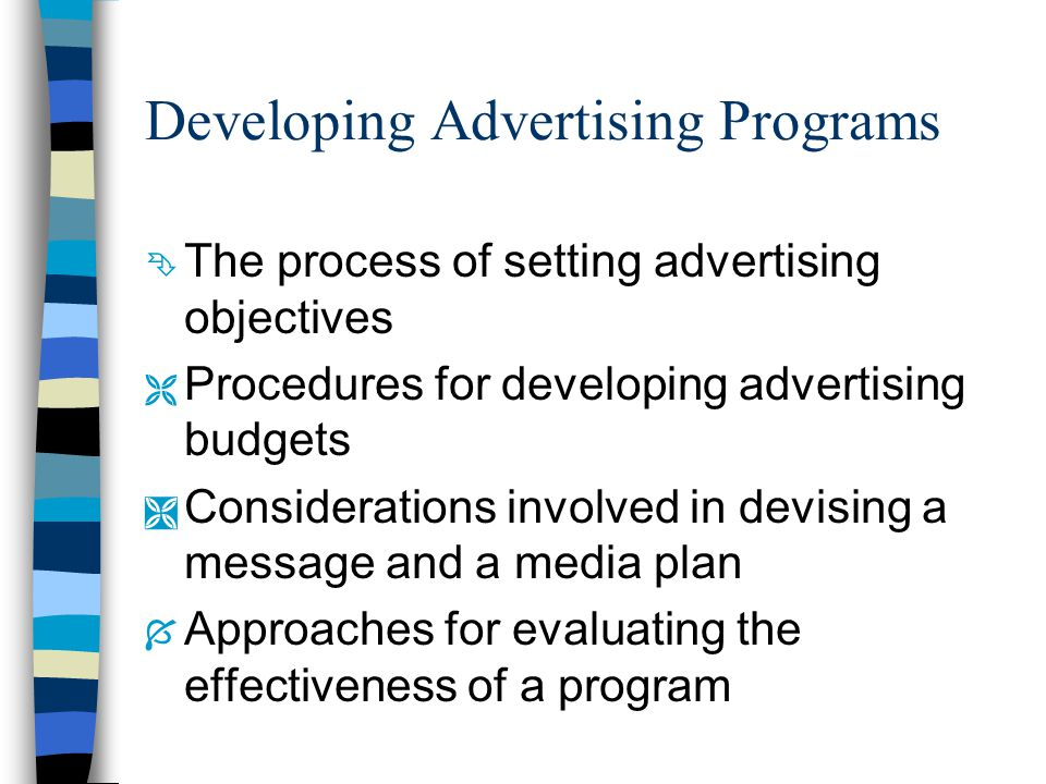 Developing Advertising Programs Ê The process of setting advertising objectives Ë Procedures for developing advertising budgets Ì Considerations involved in devising a message and a media plan Í Approaches for evaluating the effectiveness of a program