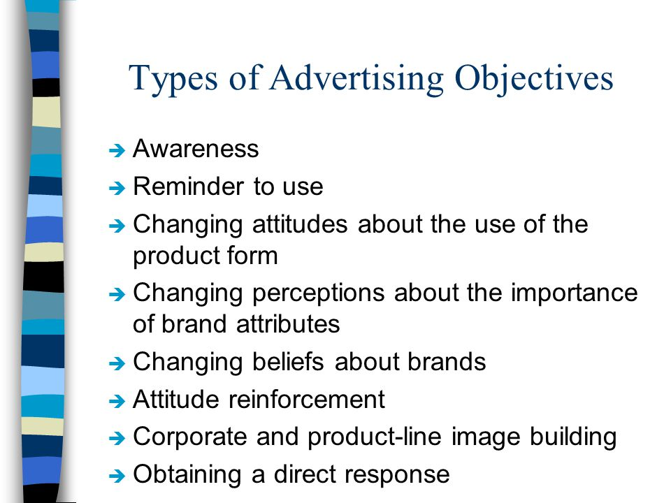 Types of Advertising Objectives è Awareness è Reminder to use è Changing attitudes about the use of the product form è Changing perceptions about the importance of brand attributes è Changing beliefs about brands è Attitude reinforcement è Corporate and product-line image building è Obtaining a direct response