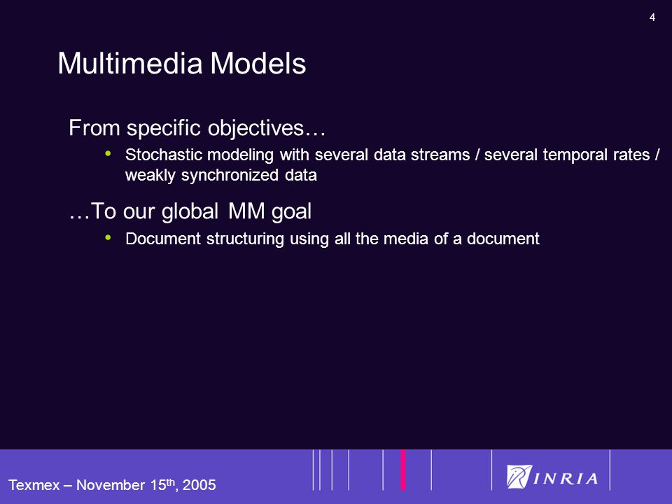 4 Texmex – November 15 th, 2005 Multimedia Models From specific objectives… Stochastic modeling with several data streams / several temporal rates / weakly synchronized data …To our global MM goal Document structuring using all the media of a document