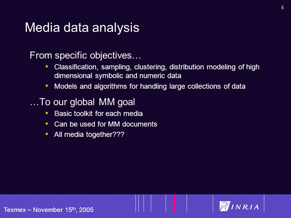 5 Texmex – November 15 th, 2005 Media data analysis From specific objectives… Classification, sampling, clustering, distribution modeling of high dimensional symbolic and numeric data Models and algorithms for handling large collections of data …To our global MM goal Basic toolkit for each media Can be used for MM documents All media together