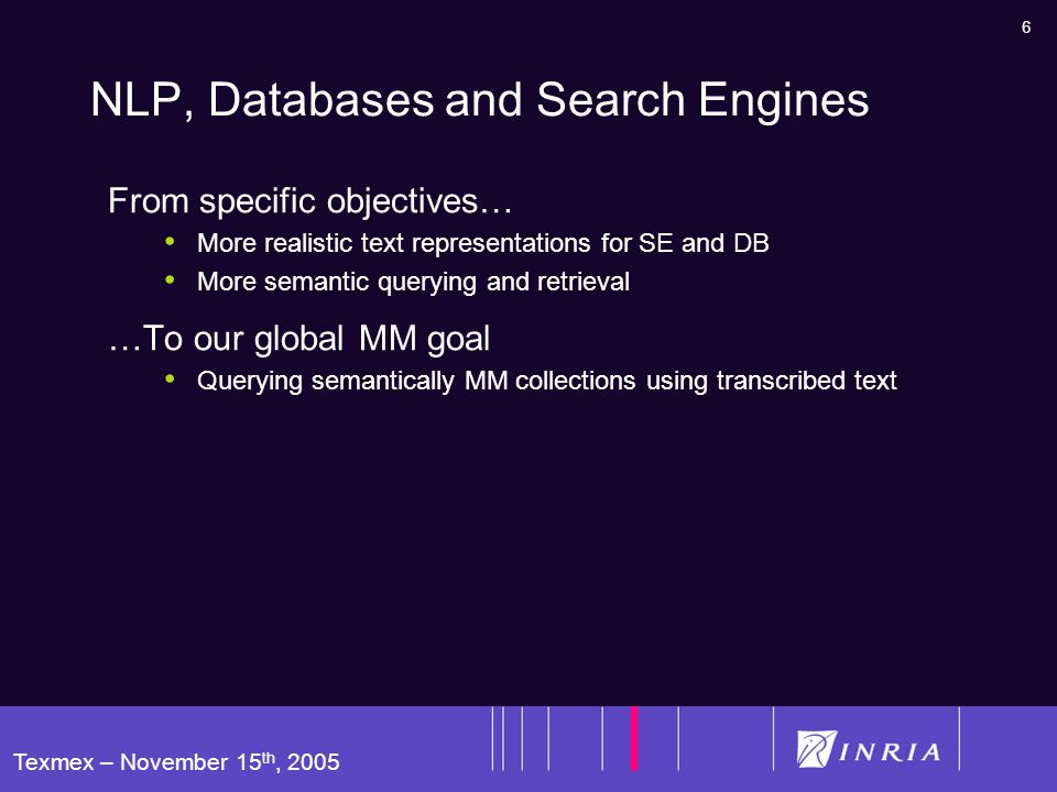 6 Texmex – November 15 th, 2005 NLP, Databases and Search Engines From specific objectives… More realistic text representations for SE and DB More semantic querying and retrieval …To our global MM goal Querying semantically MM collections using transcribed text