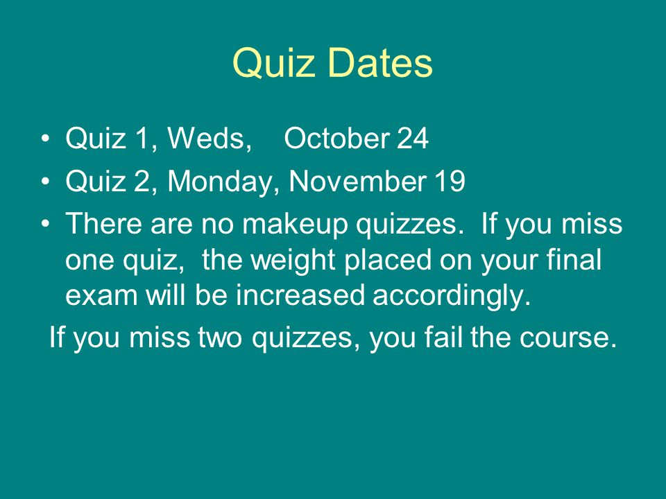 Quiz Dates Quiz 1, Weds, October 24 Quiz 2, Monday, November 19 There are no makeup quizzes.