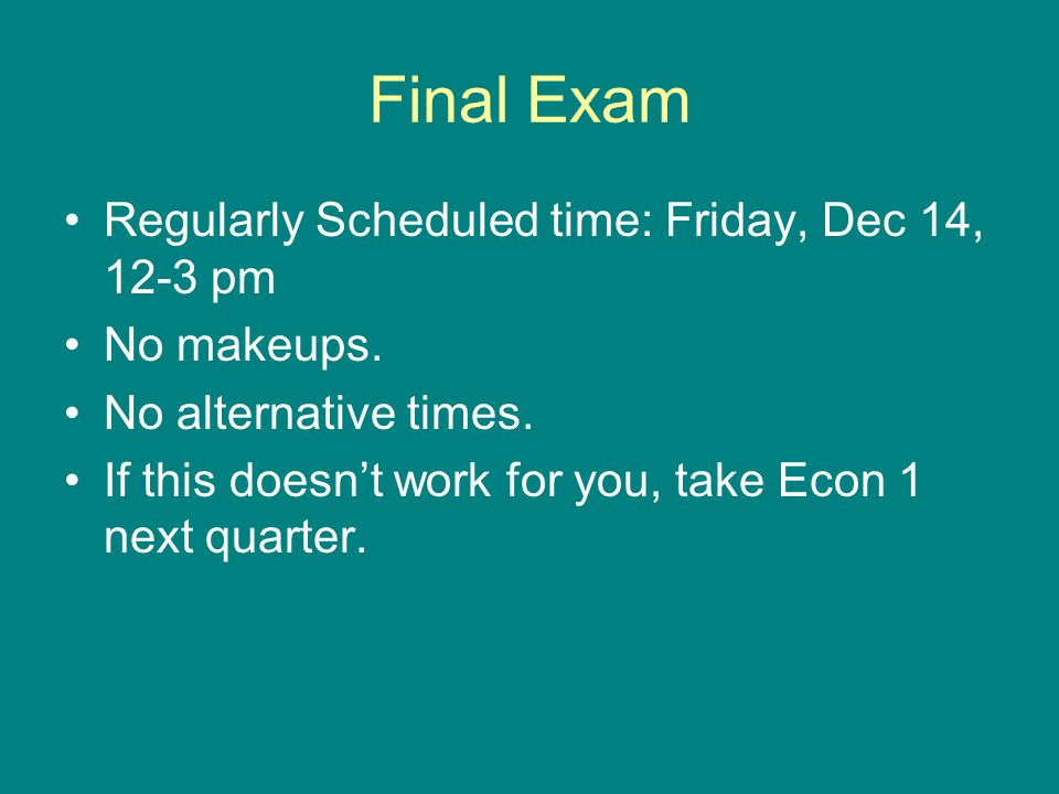 Final Exam Regularly Scheduled time: Friday, Dec 14, 12-3 pm No makeups.