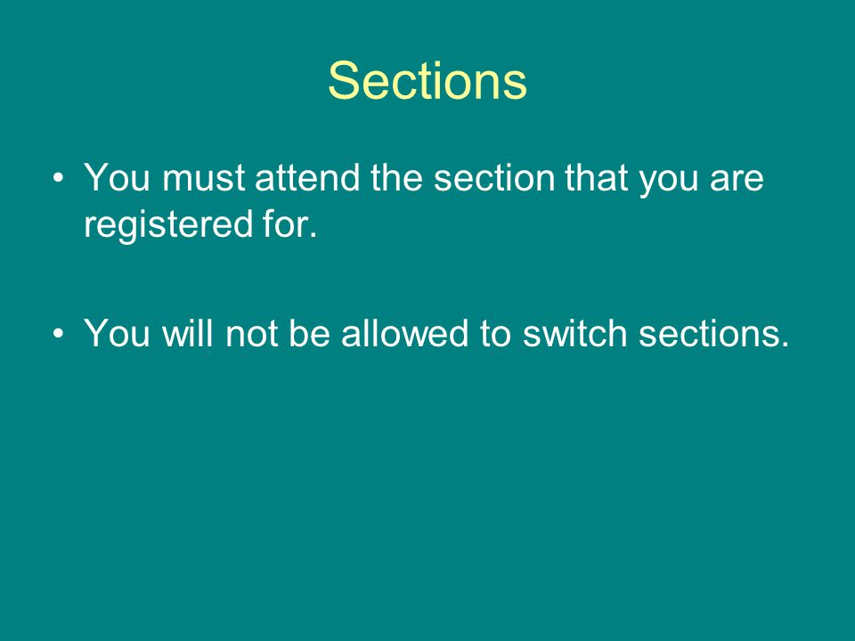 Sections You must attend the section that you are registered for.