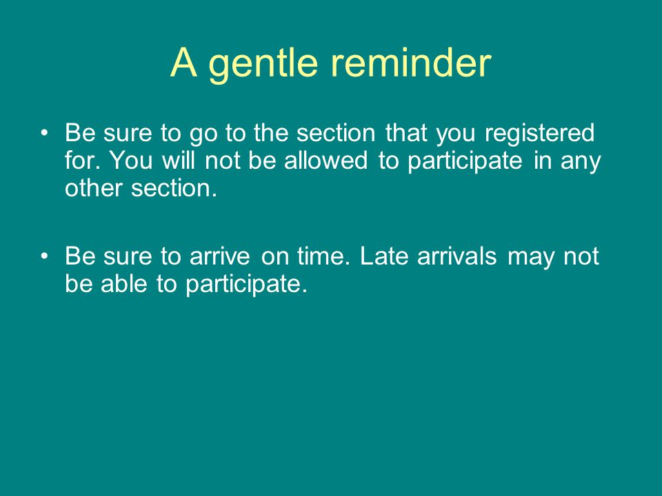 A gentle reminder Be sure to go to the section that you registered for.