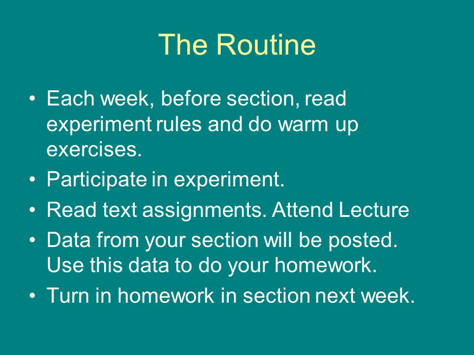 The Routine Each week, before section, read experiment rules and do warm up exercises.
