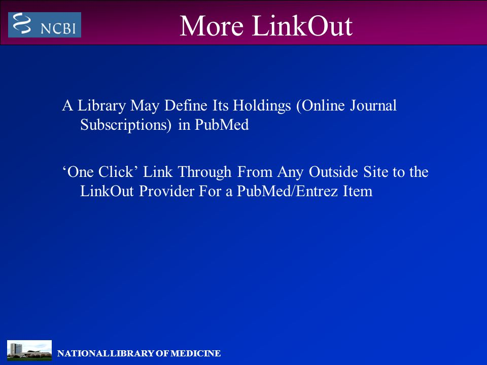 NATIONAL LIBRARY OF MEDICINE More LinkOut A Library May Define Its Holdings (Online Journal Subscriptions) in PubMed 'One Click' Link Through From Any Outside Site to the LinkOut Provider For a PubMed/Entrez Item