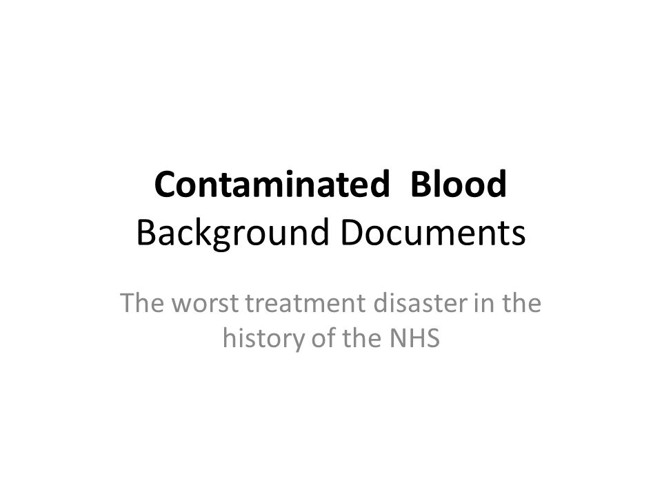 Contaminated Blood Background Documents The worst treatment disaster in the history of the NHS