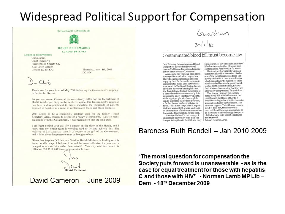 Widespread Political Support for Compensation David Cameron – June 2009 Baroness Ruth Rendell – Jan The moral question for compensation the Society puts forward is unanswerable - as is the case for equal treatment for those with hepatitis C and those with HIV - Norman Lamb MP Lib – Dem - 18 th December 2009