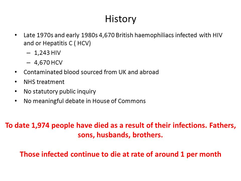 History Late 1970s and early 1980s 4,670 British haemophiliacs infected with HIV and or Hepatitis C ( HCV) – 1,243 HIV – 4,670 HCV Contaminated blood sourced from UK and abroad NHS treatment No statutory public inquiry No meaningful debate in House of Commons To date 1,974 people have died as a result of their infections.