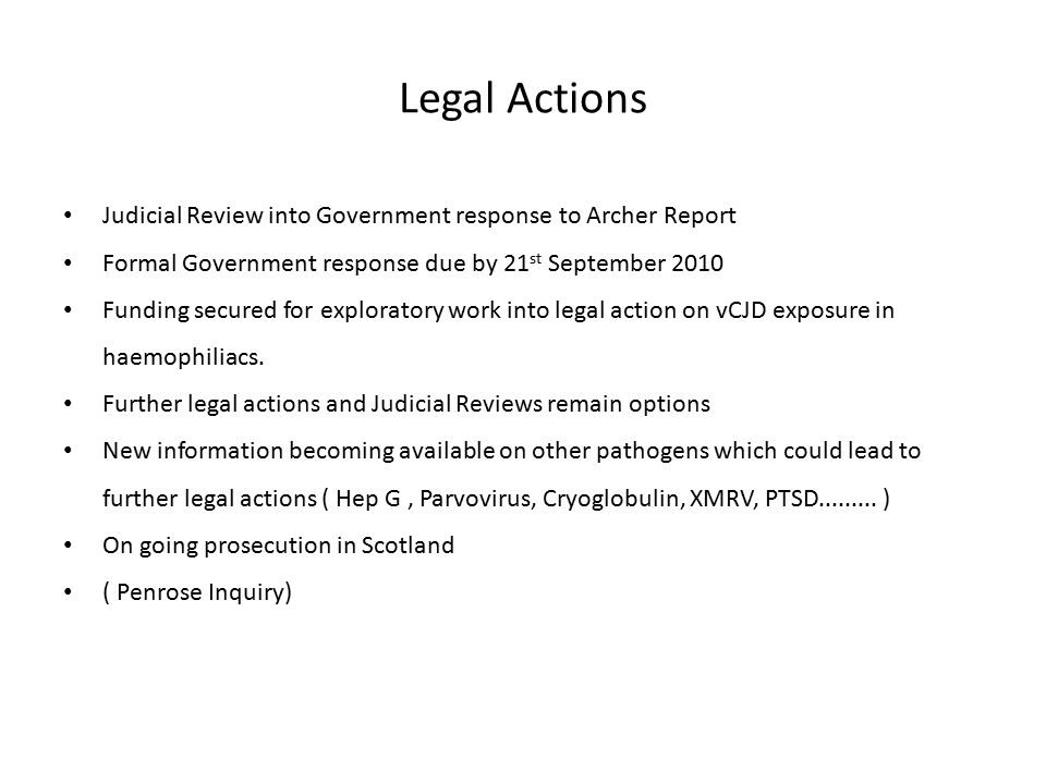 Legal Actions Judicial Review into Government response to Archer Report Formal Government response due by 21 st September 2010 Funding secured for exploratory work into legal action on vCJD exposure in haemophiliacs.