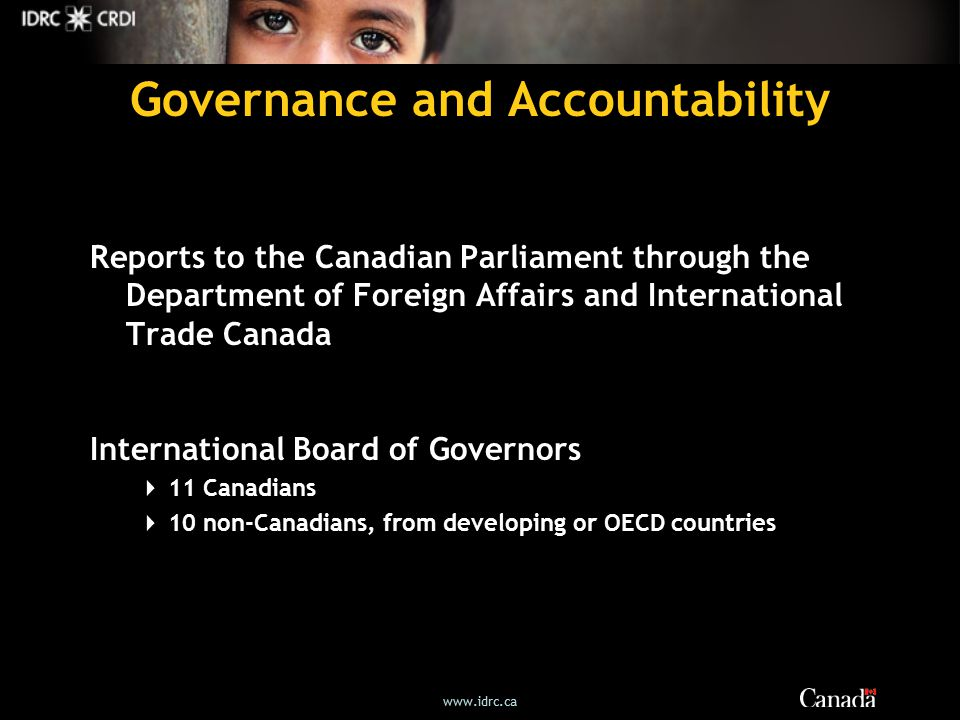 Governance and Accountability Reports to the Canadian Parliament through the Department of Foreign Affairs and International Trade Canada International Board of Governors  11 Canadians  10 non-Canadians, from developing or OECD countries