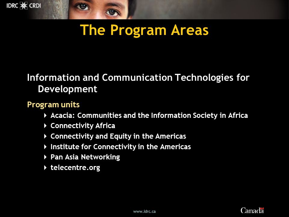 The Program Areas Information and Communication Technologies for Development Program units  Acacia: Communities and the Information Society in Africa  Connectivity Africa  Connectivity and Equity in the Americas  Institute for Connectivity in the Americas  Pan Asia Networking  telecentre.org
