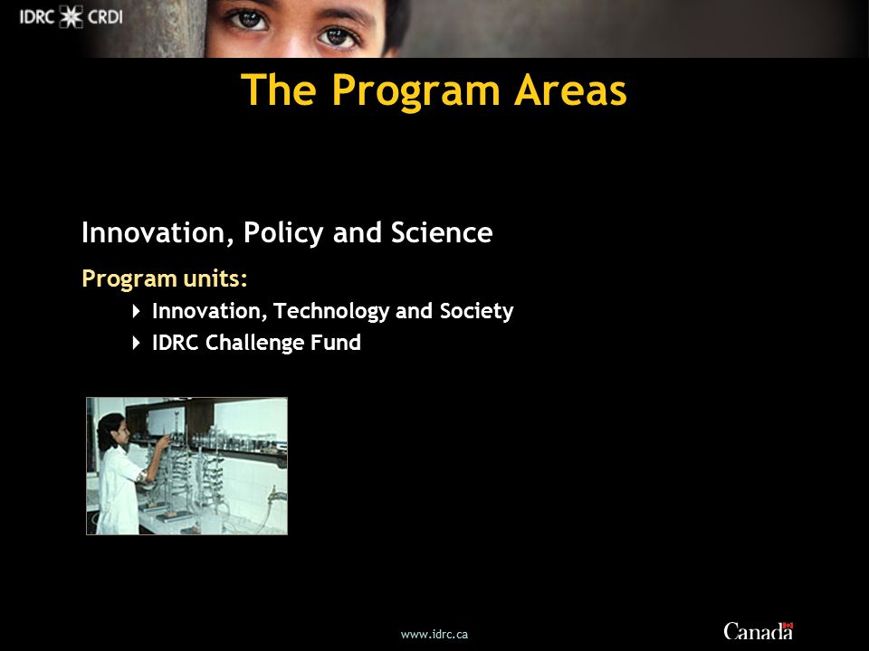 The Program Areas Innovation, Policy and Science Program units:  Innovation, Technology and Society  IDRC Challenge Fund