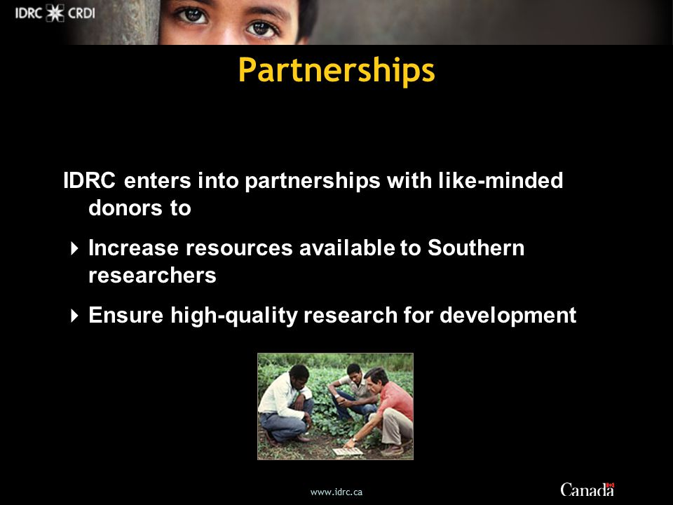 Partnerships IDRC enters into partnerships with like-minded donors to  Increase resources available to Southern researchers  Ensure high-quality research for development