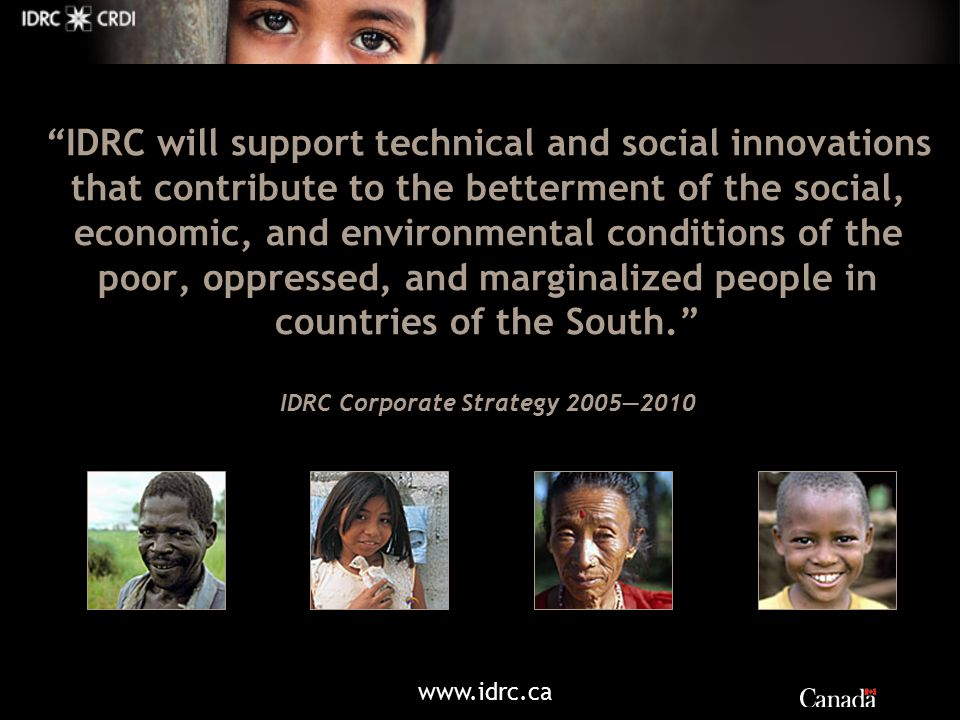 IDRC will support technical and social innovations that contribute to the betterment of the social, economic, and environmental conditions of the poor, oppressed, and marginalized people in countries of the South. IDRC Corporate Strategy 2005—2010