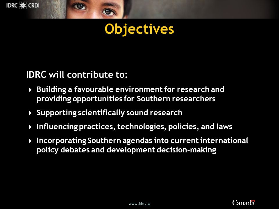 Objectives IDRC will contribute to:  Building a favourable environment for research and providing opportunities for Southern researchers  Supporting scientifically sound research  Influencing practices, technologies, policies, and laws  Incorporating Southern agendas into current international policy debates and development decision-making