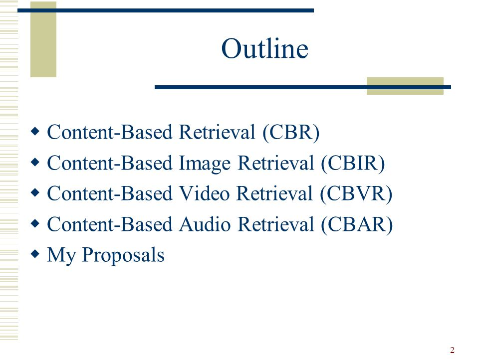 2 Outline  Content-Based Retrieval (CBR)  Content-Based Image Retrieval (CBIR)  Content-Based Video Retrieval (CBVR)  Content-Based Audio Retrieval (CBAR)  My Proposals