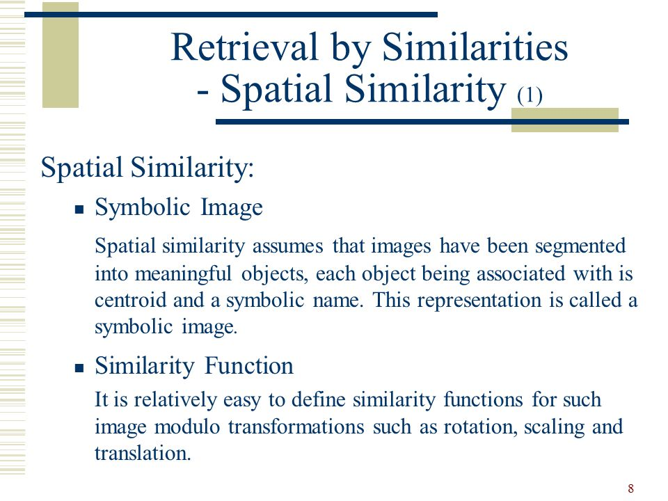 8 Spatial Similarity: Symbolic Image Spatial similarity assumes that images have been segmented into meaningful objects, each object being associated with is centroid and a symbolic name.