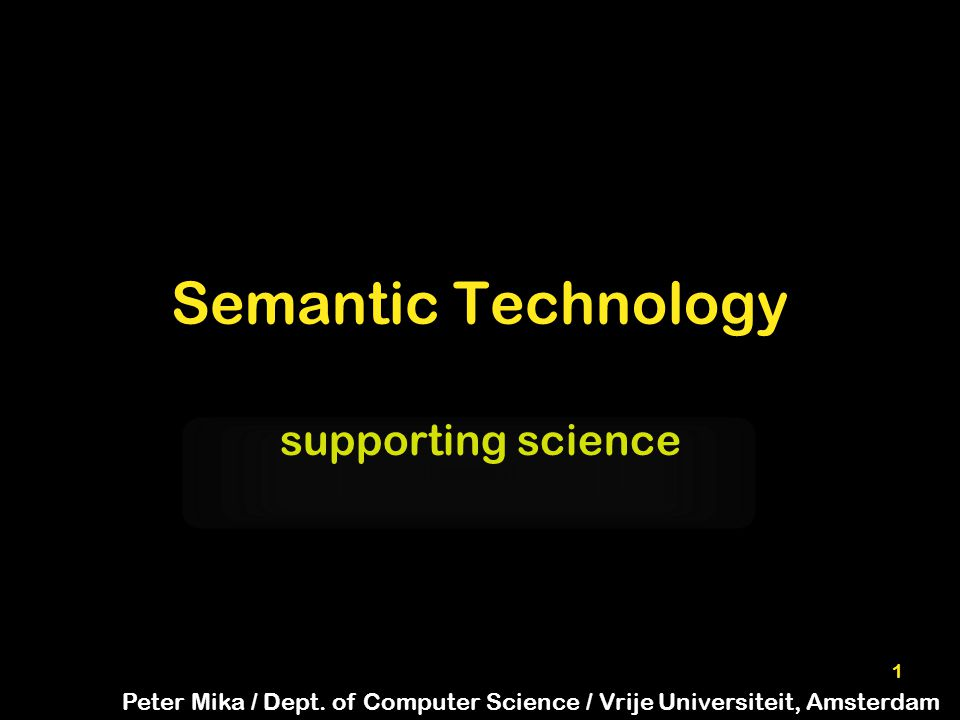 1 Semantic Technology supporting science Peter Mika / Dept.