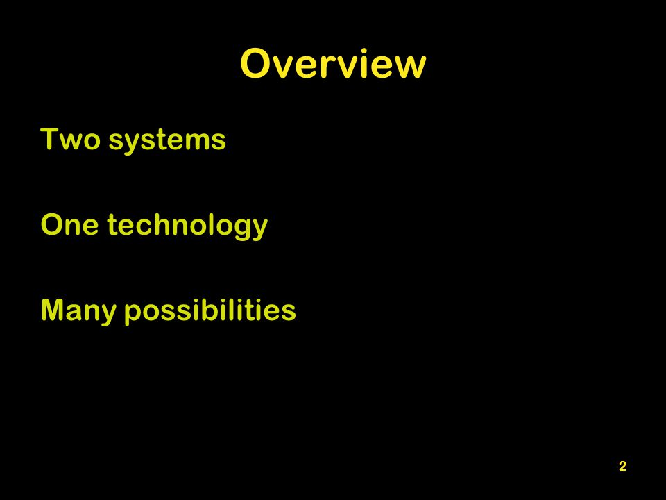 2 Overview Two systems One technology Many possibilities