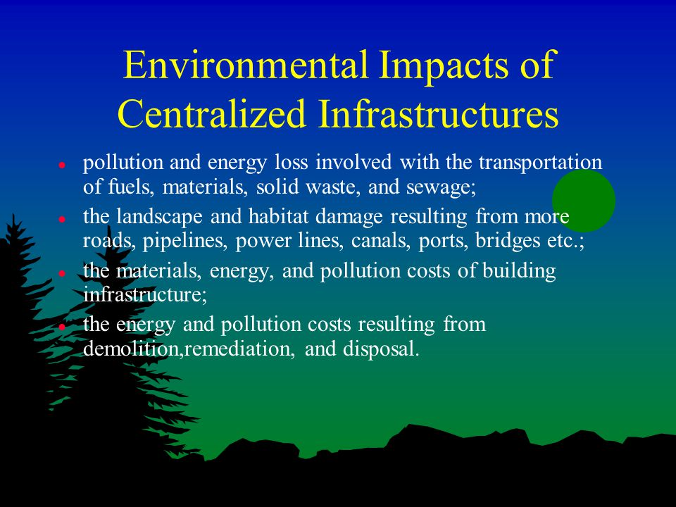 Environmental Impacts of Centralized Infrastructures l pollution and energy loss involved with the transportation of fuels, materials, solid waste, and sewage; l the landscape and habitat damage resulting from more roads, pipelines, power lines, canals, ports, bridges etc.; l the materials, energy, and pollution costs of building infrastructure; l the energy and pollution costs resulting from demolition,remediation, and disposal.